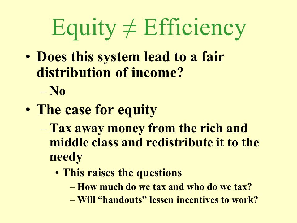 Equity ≠ Efficiency Does this system lead to a fair distribution of income No. The case for equity.