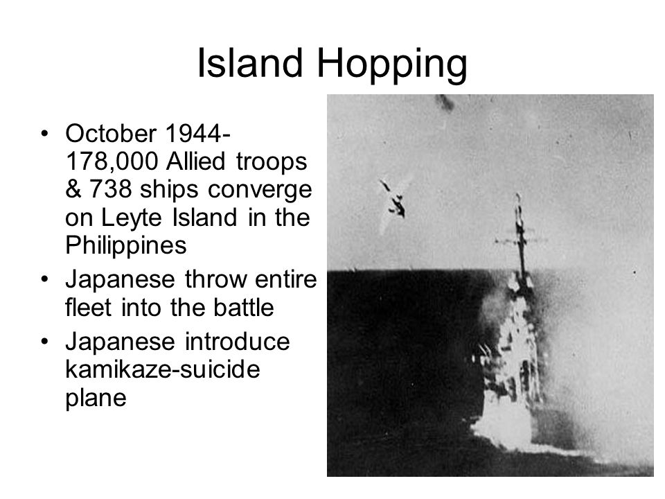 Island Hopping October 1944- 178,000 Allied troops & 738 ships converge on Leyte Island in the Philippines.