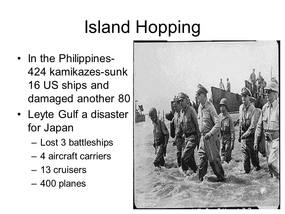 Island Hopping In the Philippines- 424 kamikazes-sunk 16 US ships and damaged another 80. Leyte Gulf a disaster for Japan.