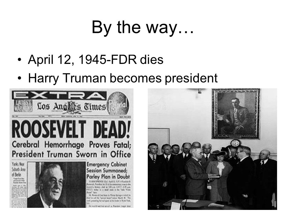 By the way… April 12, 1945-FDR dies Harry Truman becomes president