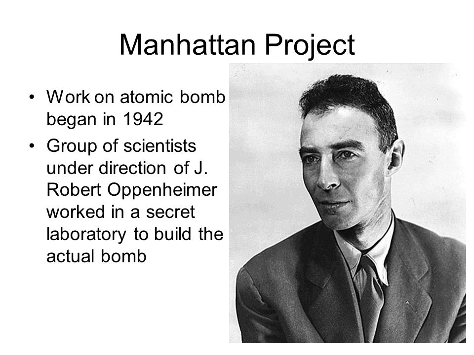 Manhattan Project Work on atomic bomb began in 1942