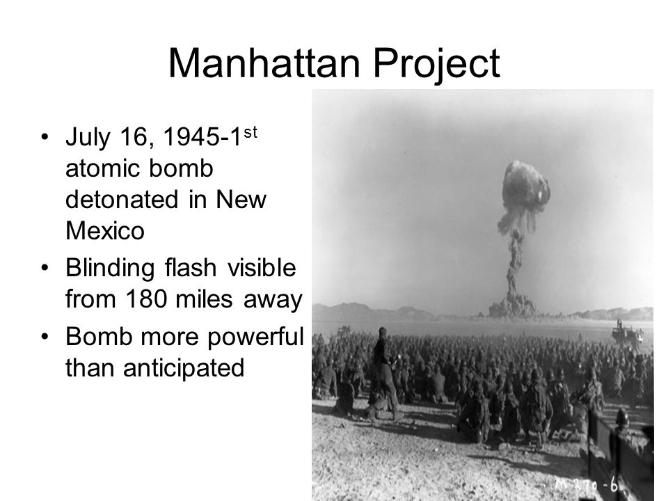 Manhattan Project July 16, 1945-1st atomic bomb detonated in New Mexico. Blinding flash visible from 180 miles away.