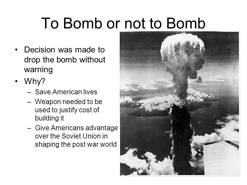 To Bomb or not to Bomb Decision was made to drop the bomb without warning. Why Save American lives.
