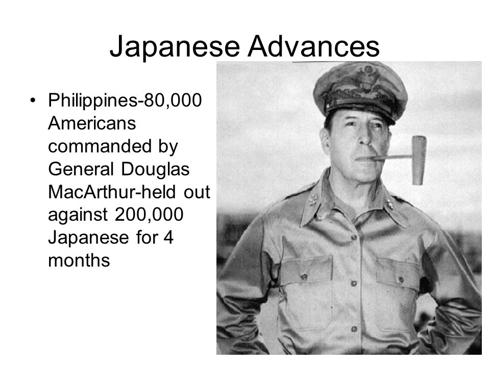 Japanese Advances Philippines-80,000 Americans commanded by General Douglas MacArthur-held out against 200,000 Japanese for 4 months.