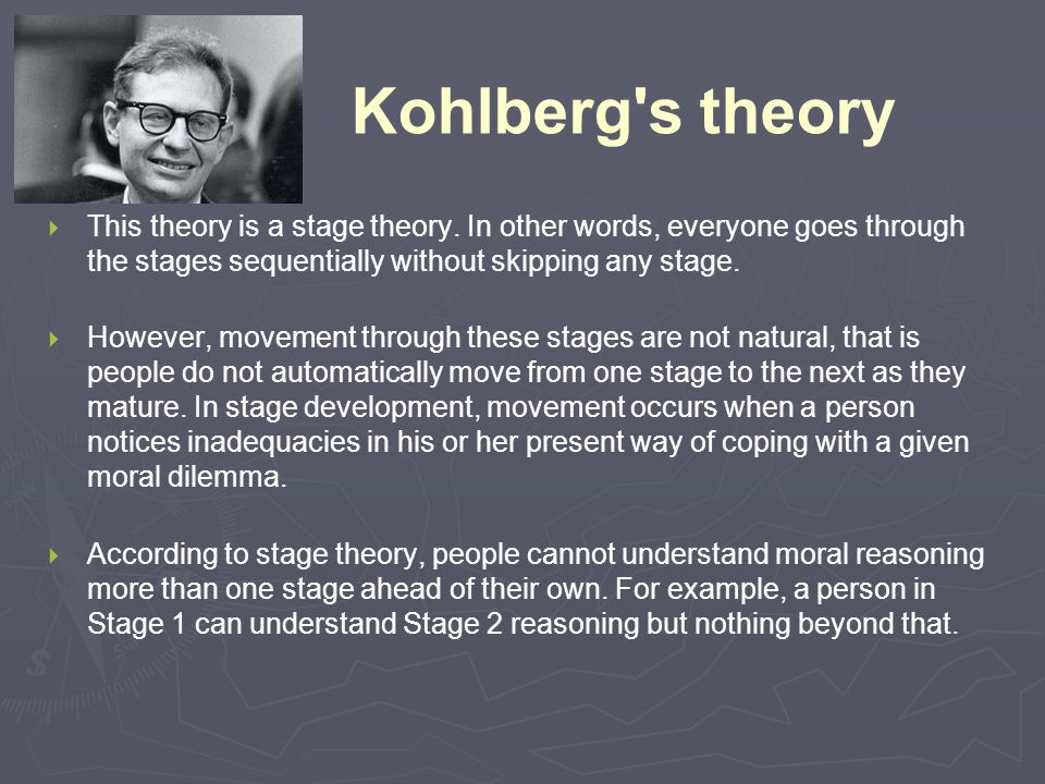 Kohlberg s theory This theory is a stage theory. In other words, everyone goes through the stages sequentially without skipping any stage.