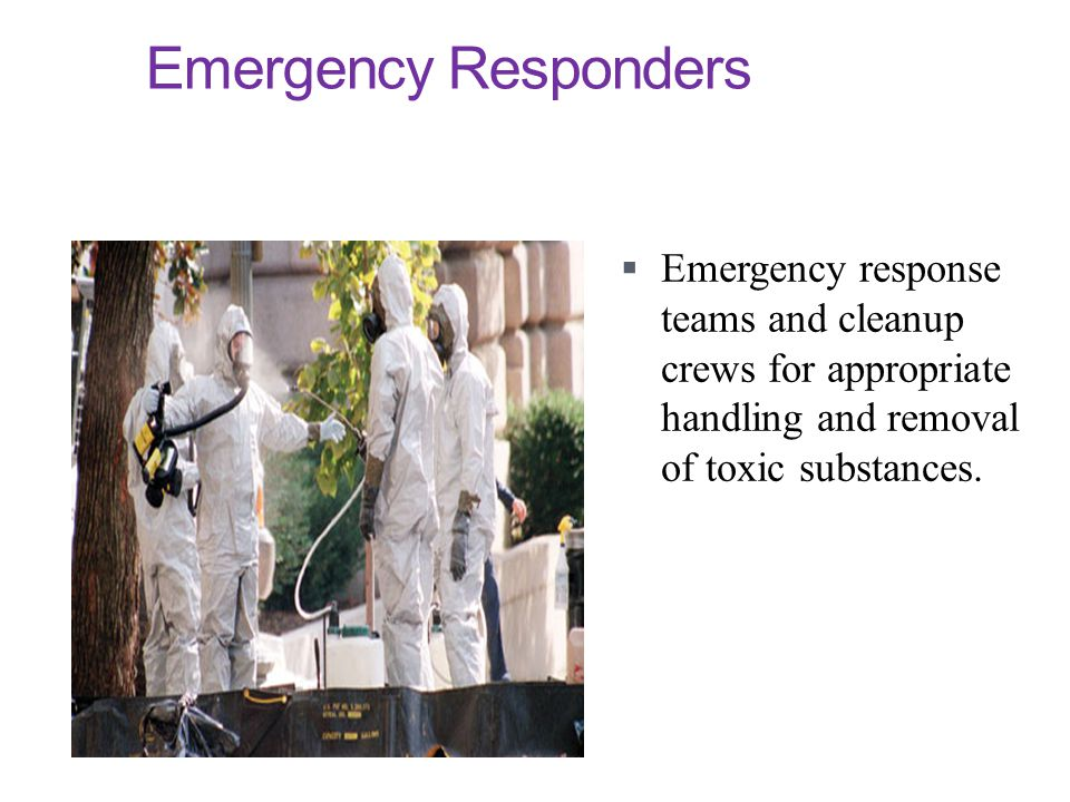 Emergency Responders Emergency response teams and cleanup crews for appropriate handling and removal of toxic substances.
