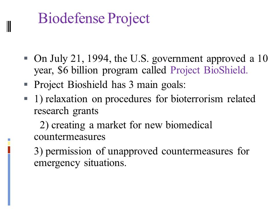 Biodefense Project On July 21, 1994, the U.S. government approved a 10 year, $6 billion program called Project BioShield.