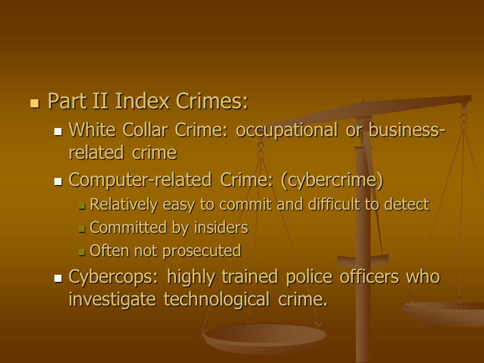 Part II Index Crimes: White Collar Crime: occupational or business-related crime. Computer-related Crime: (cybercrime)
