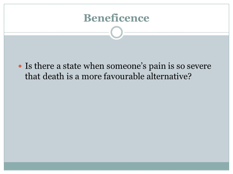 Beneficence Is there a state when someone's pain is so severe that death is a more favourable alternative