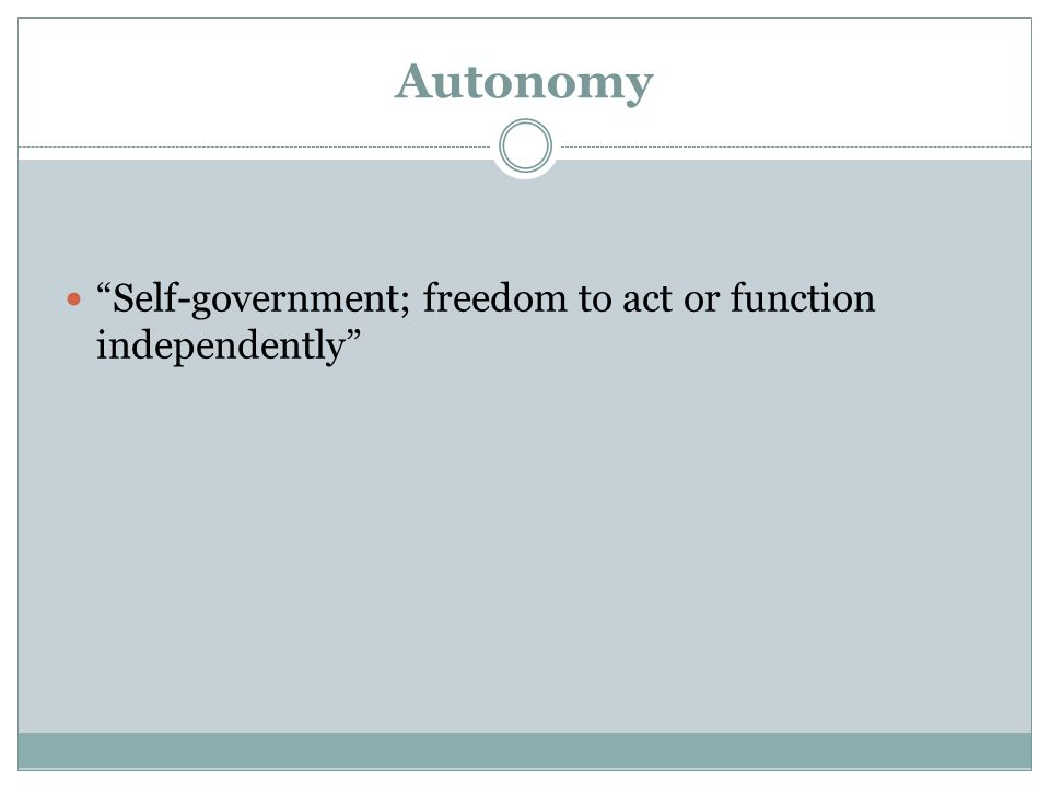 Autonomy Self-government; freedom to act or function independently