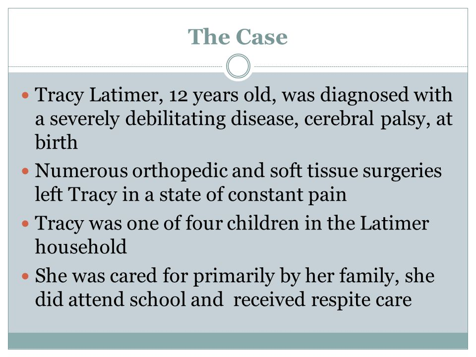 The Case Tracy Latimer, 12 years old, was diagnosed with a severely debilitating disease, cerebral palsy, at birth.