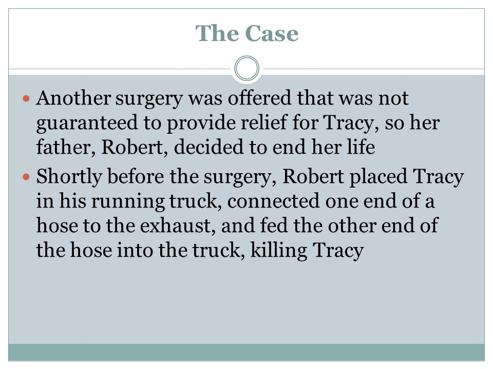 The Case Another surgery was offered that was not guaranteed to provide relief for Tracy, so her father, Robert, decided to end her life.