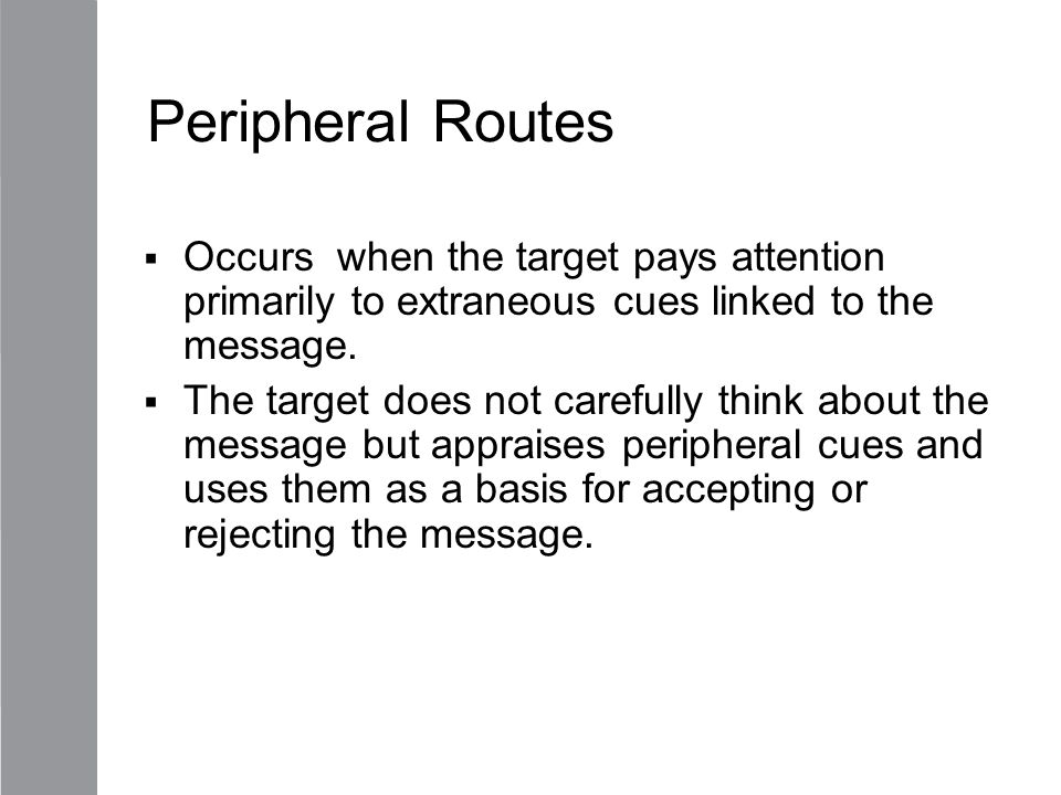 Peripheral Routes Occurs when the target pays attention primarily to extraneous cues linked to the message.