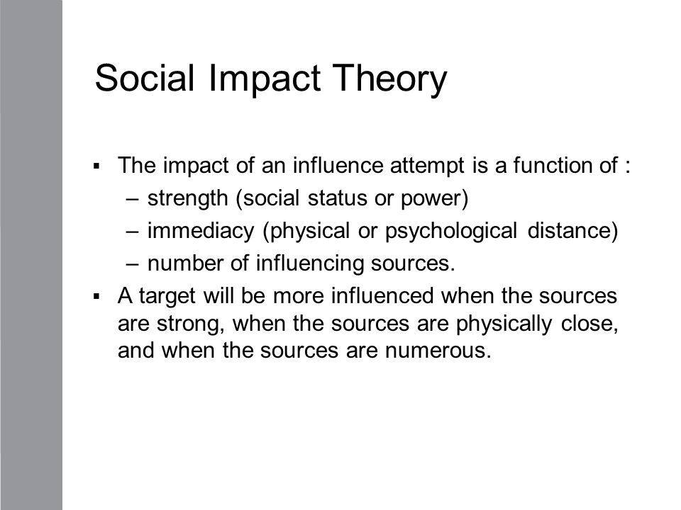 Social Impact Theory The impact of an influence attempt is a function of : strength (social status or power)