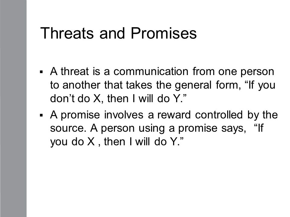 Threats and Promises A threat is a communication from one person to another that takes the general form, If you don't do X, then I will do Y.