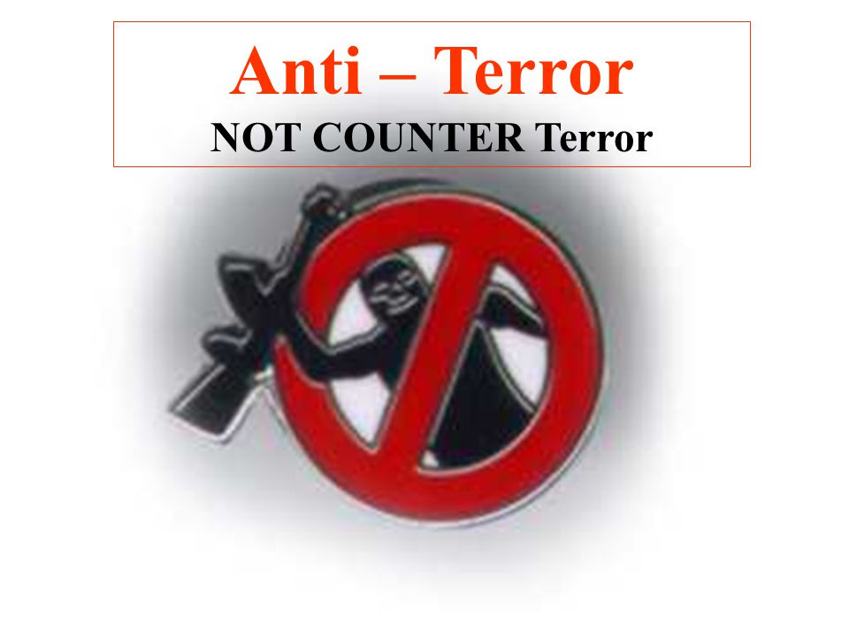 Anti – Terror NOT COUNTER Terror