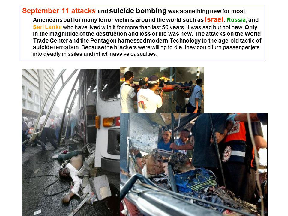 September 11 attacks and suicide bombing was something new for most Americans but for many terror victims around the world such as Israel, Russia, and Seri Lanka who have lived with it for more than last 50 years, it was sad but not new.