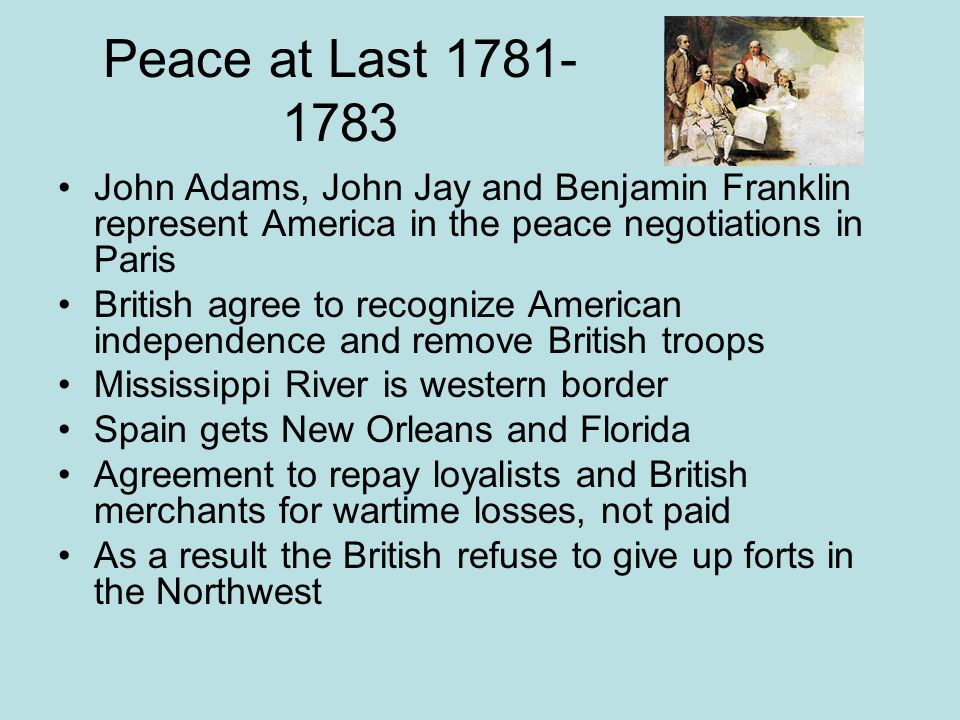 Peace at Last 1781-1783 John Adams, John Jay and Benjamin Franklin represent America in the peace negotiations in Paris.
