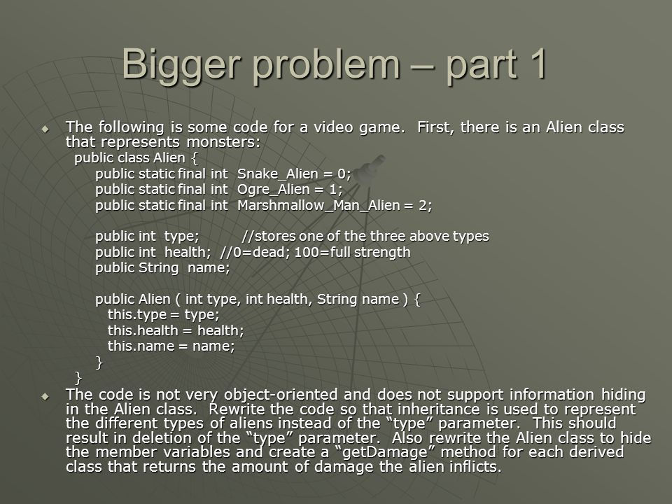 Bigger problem – part 1 The following is some code for a video game. First, there is an Alien class that represents monsters: