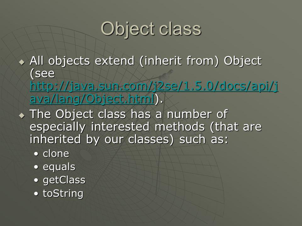 Object class All objects extend (inherit from) Object (see http://java.sun.com/j2se/1.5.0/docs/api/java/lang/Object.html).