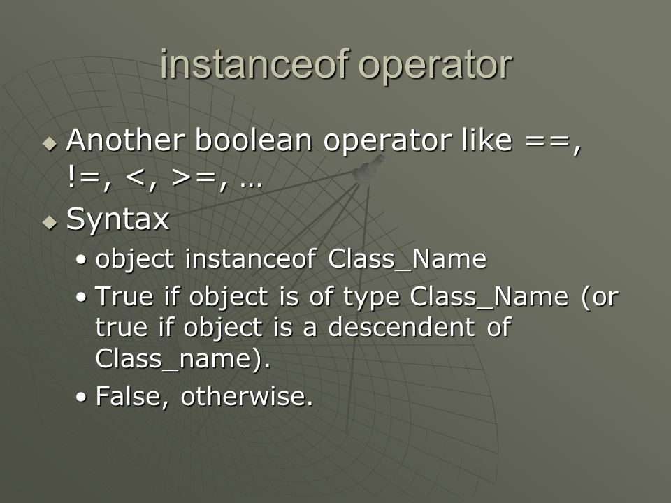 instanceof operator Another boolean operator like ==, !=, <, >=, … Syntax. object instanceof Class_Name.