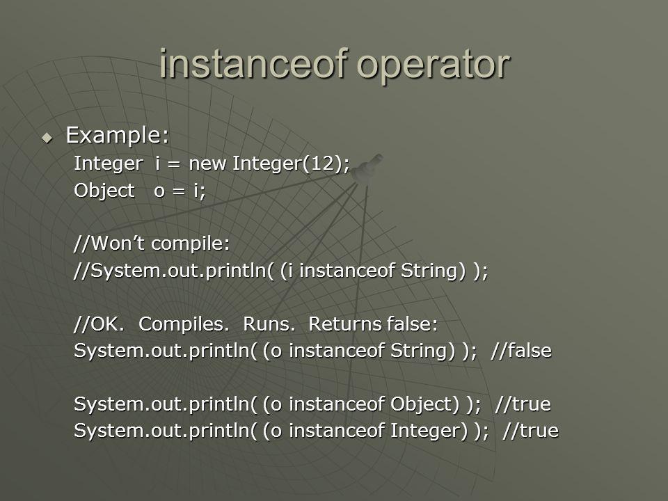 instanceof operator Example: Integer i = new Integer(12);