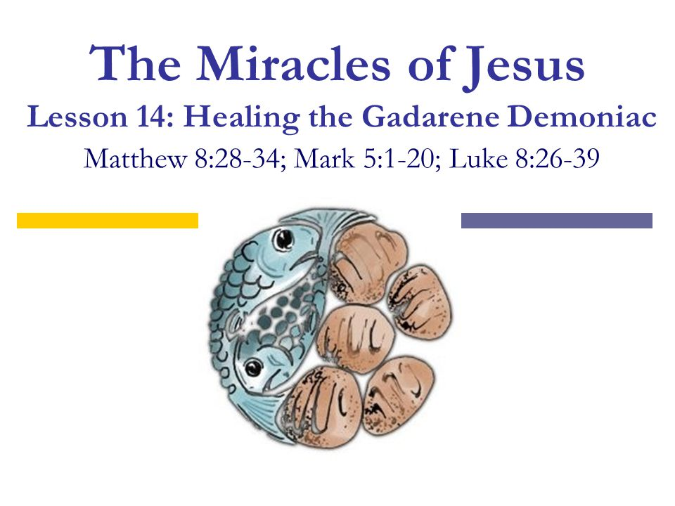 The Miracles of Jesus Lesson 14: Healing the Gadarene Demoniac Matthew 8:28-34; Mark 5:1-20; Luke 8:26-39