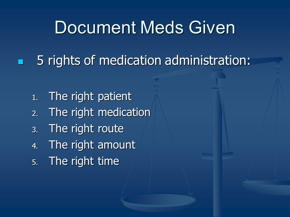 Document Meds Given 5 rights of medication administration: