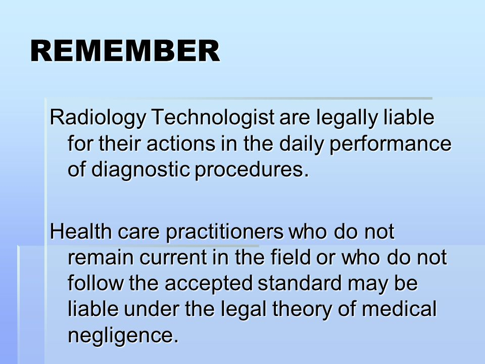 REMEMBER Radiology Technologist are legally liable for their actions in the daily performance of diagnostic procedures.