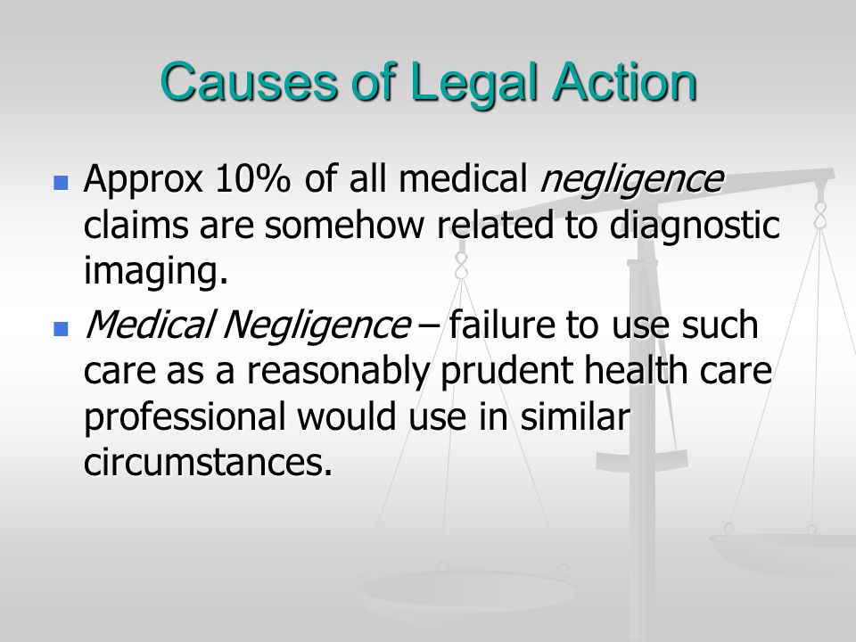 Causes of Legal Action Approx 10% of all medical negligence claims are somehow related to diagnostic imaging.