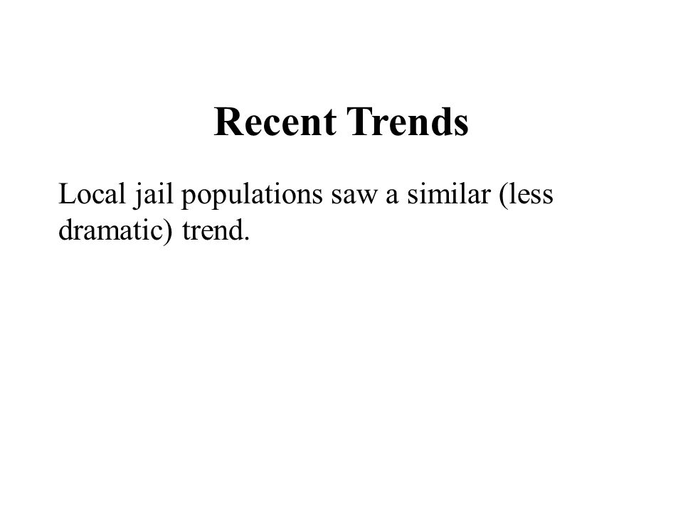 Recent Trends Local jail populations saw a similar (less dramatic) trend.