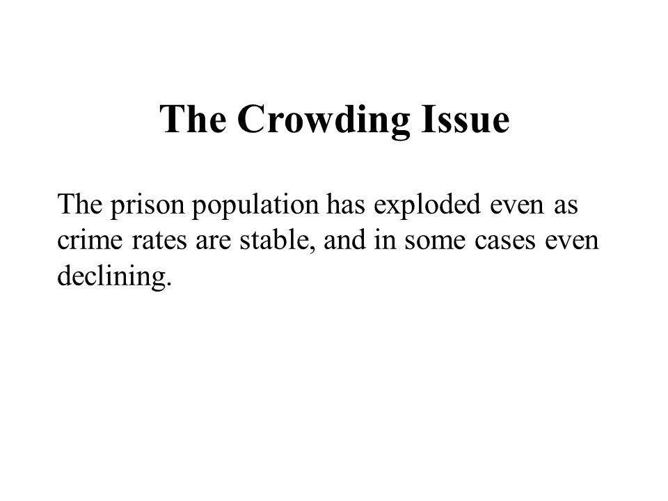 The Crowding Issue The prison population has exploded even as crime rates are stable, and in some cases even declining.