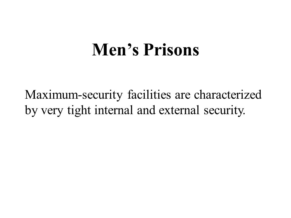 Men's Prisons Maximum-security facilities are characterized by very tight internal and external security.