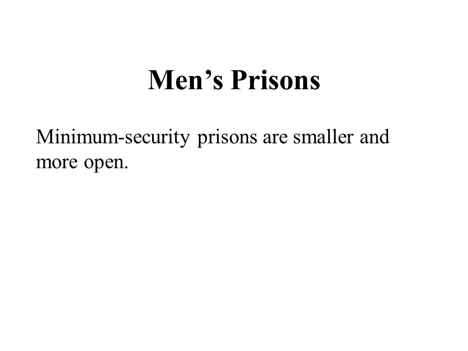 Men's Prisons Minimum-security prisons are smaller and more open.