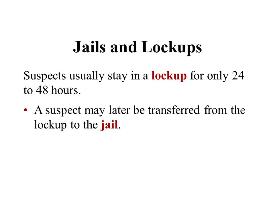 Jails and Lockups Suspects usually stay in a lockup for only 24 to 48 hours.