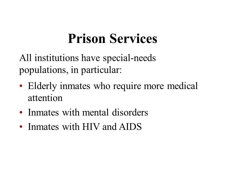 Prison Services All institutions have special-needs populations, in particular: Elderly inmates who require more medical attention.