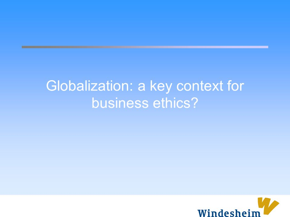 Globalization: a key context for business ethics