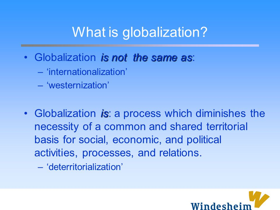What is globalization Globalization is not the same as: