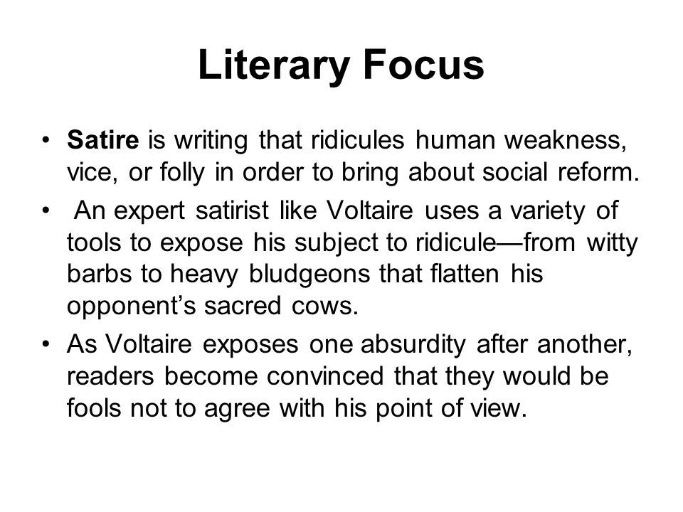 Literary Focus Satire is writing that ridicules human weakness, vice, or folly in order to bring about social reform.