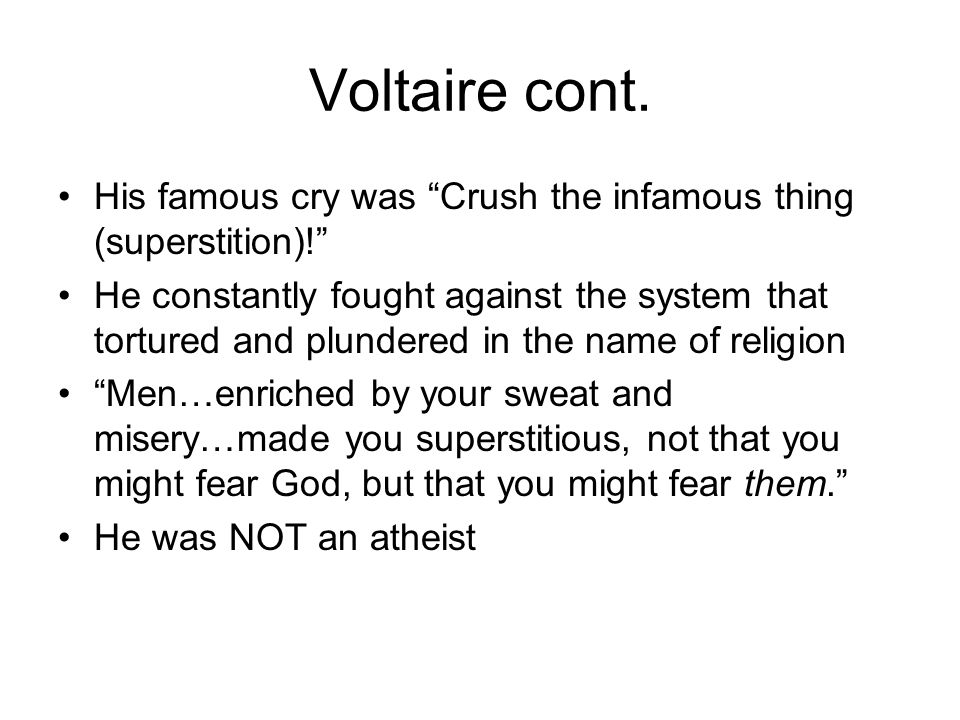 Voltaire cont. His famous cry was Crush the infamous thing (superstition)!