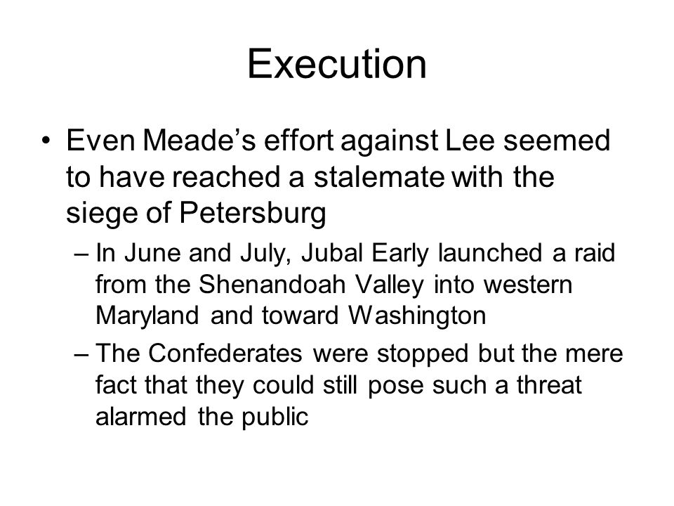 Execution Even Meade's effort against Lee seemed to have reached a stalemate with the siege of Petersburg.