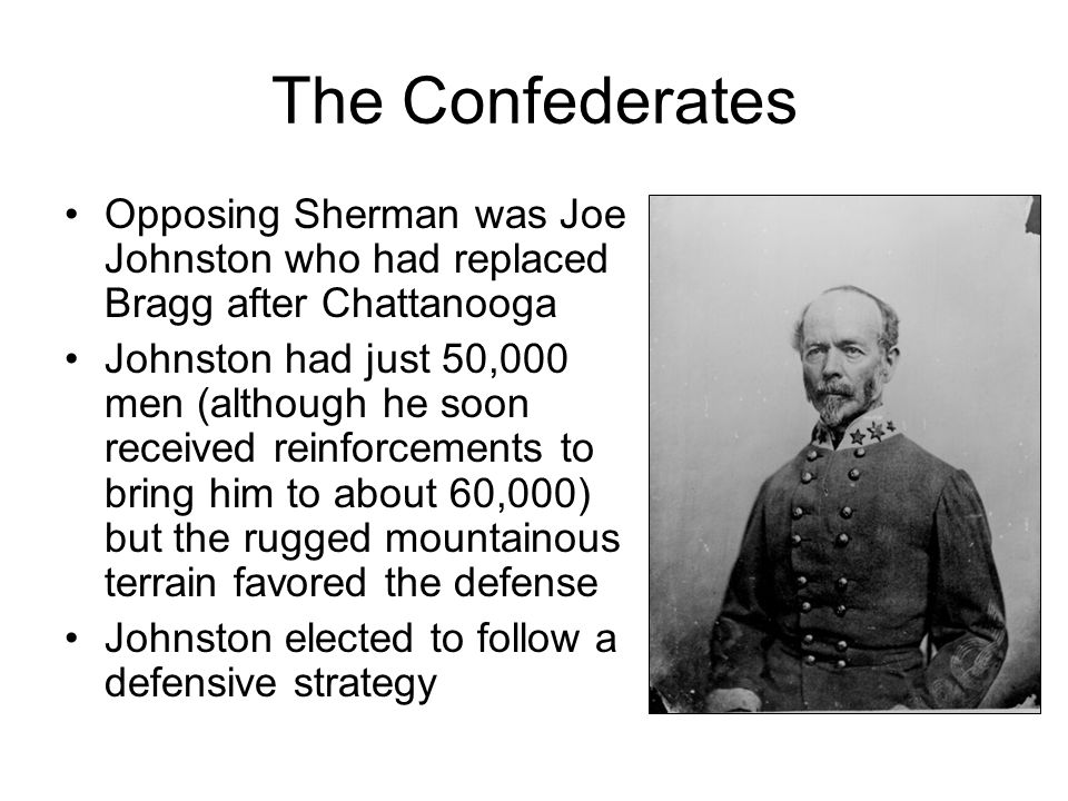 The Confederates Opposing Sherman was Joe Johnston who had replaced Bragg after Chattanooga.