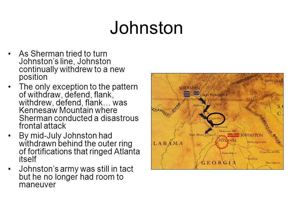 Johnston As Sherman tried to turn Johnston's line, Johnston continually withdrew to a new position.