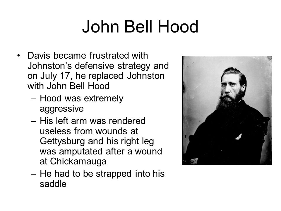 John Bell Hood Davis became frustrated with Johnston's defensive strategy and on July 17, he replaced Johnston with John Bell Hood.