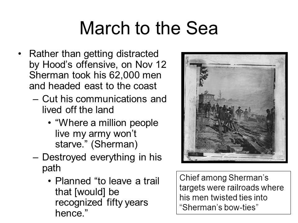 March to the Sea Rather than getting distracted by Hood's offensive, on Nov 12 Sherman took his 62,000 men and headed east to the coast.