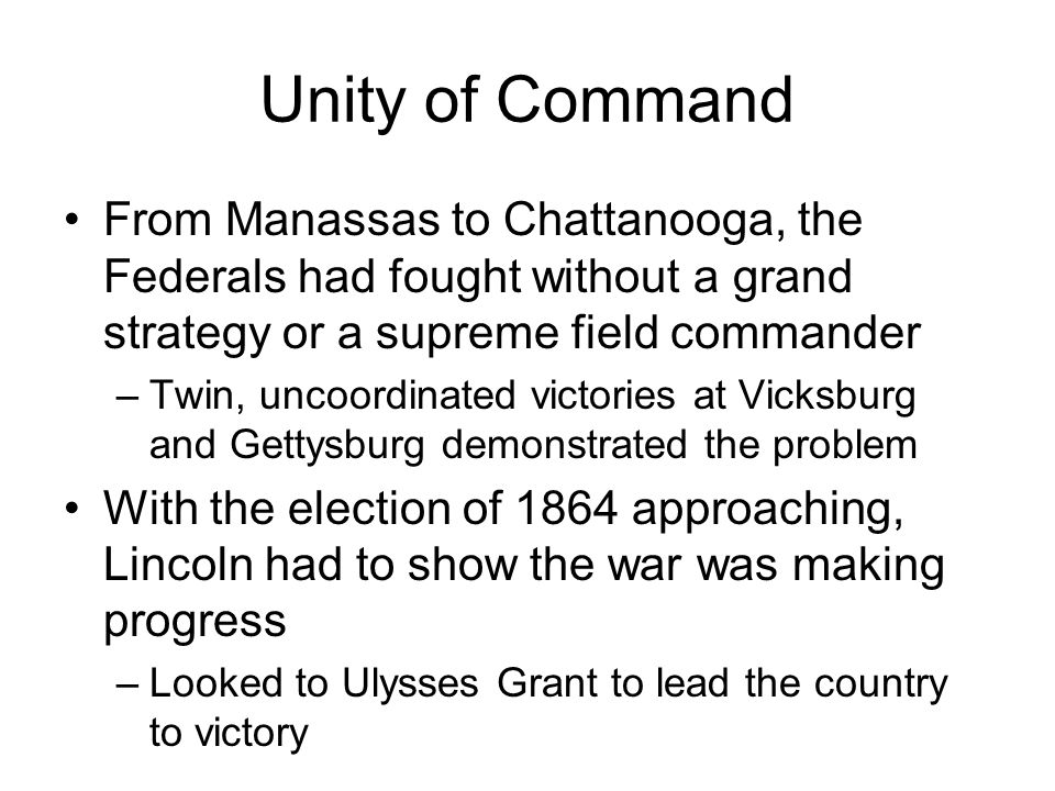 Unity of Command From Manassas to Chattanooga, the Federals had fought without a grand strategy or a supreme field commander.