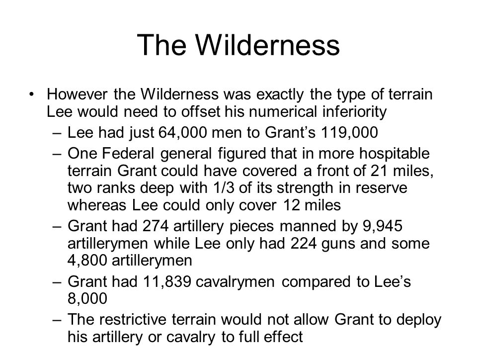 The Wilderness However the Wilderness was exactly the type of terrain Lee would need to offset his numerical inferiority.