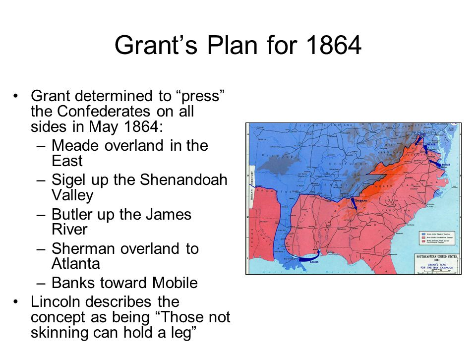 Grant's Plan for 1864 Grant determined to press the Confederates on all sides in May 1864: Meade overland in the East.