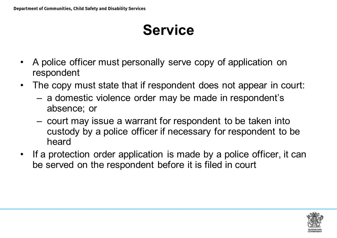 Service A police officer must personally serve copy of application on respondent. The copy must state that if respondent does not appear in court: