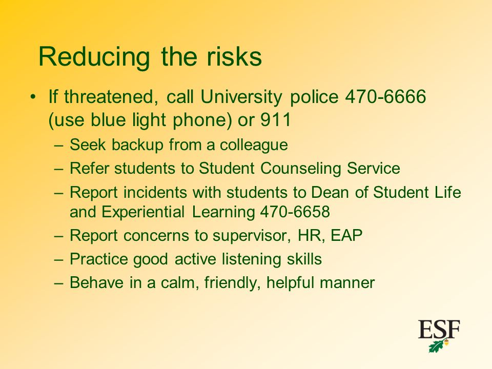 Reducing the risks If threatened, call University police 470-6666 (use blue light phone) or 911. Seek backup from a colleague.